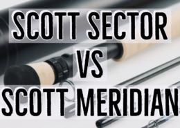 Scott-Sector-vs-Scott-Meridian-Fly-Rod-Review